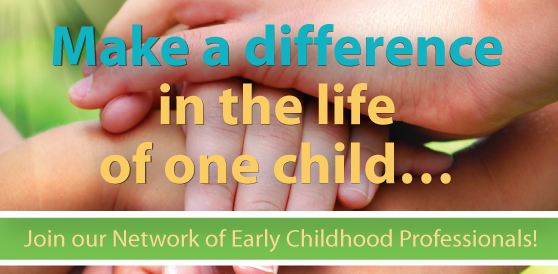 Make a difference in the life of one child... Join our network of Early Childhood Professionals!