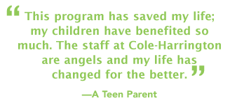 "This program has saved my life; my children have benefited so much. The staff at Cole-Harrington are angels and my life has changed for the better."" -A Teen Parent"